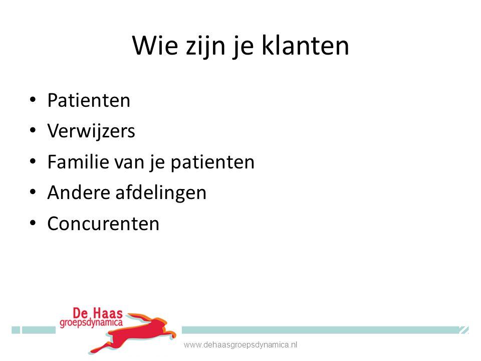 Wie zijn je klanten • Patienten • Verwijzers • Familie van je patienten • Andere afdelingen • Concurenten www.dehaasgroepsdynamica.nl