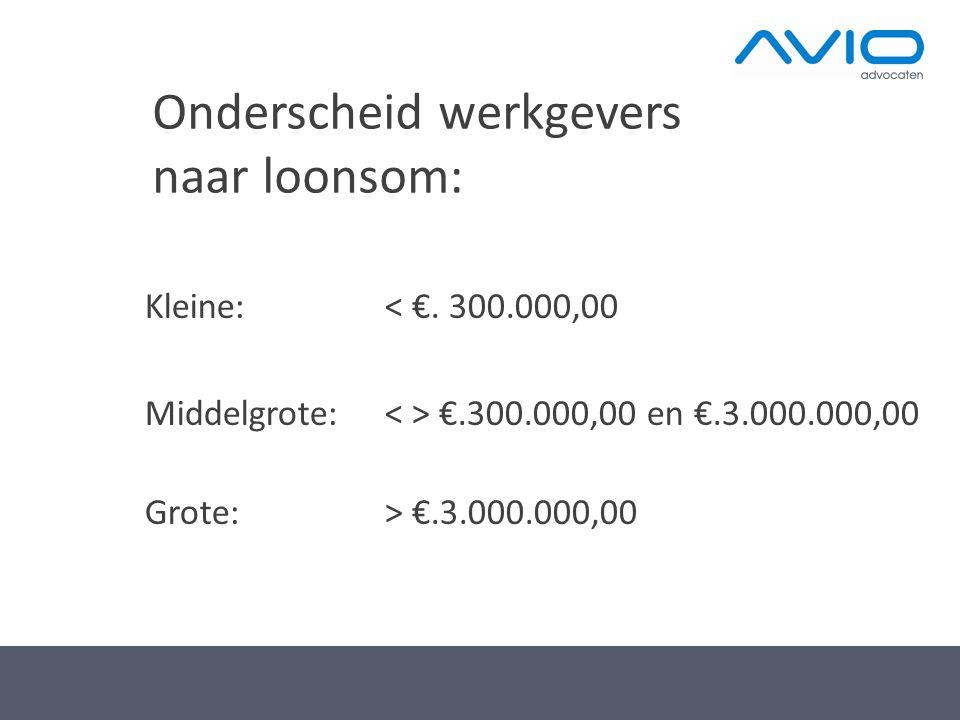 Onderscheid werkgevers naar loonsom: Kleine: < €. 300.000,00 Middelgrote: €.300.000,00 en €.3.000.000,00 Grote: > €.3.000.000,00
