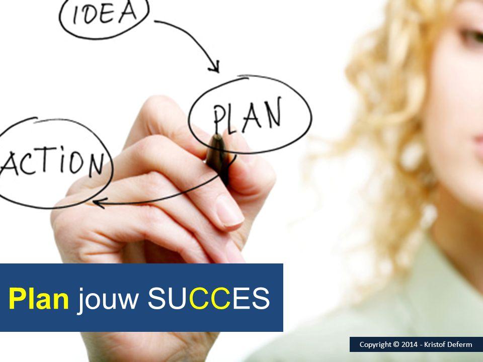 Plan jouw SUCCES Copyright © 2014 - Kristof Deferm
