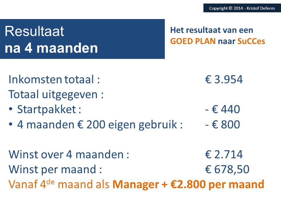 Copyright © 2014 - Kristof Deferm Resultaat na 4 maanden Inkomsten totaal :€ 3.954 Totaal uitgegeven : • Startpakket :- € 440 • 4 maanden € 200 eigen