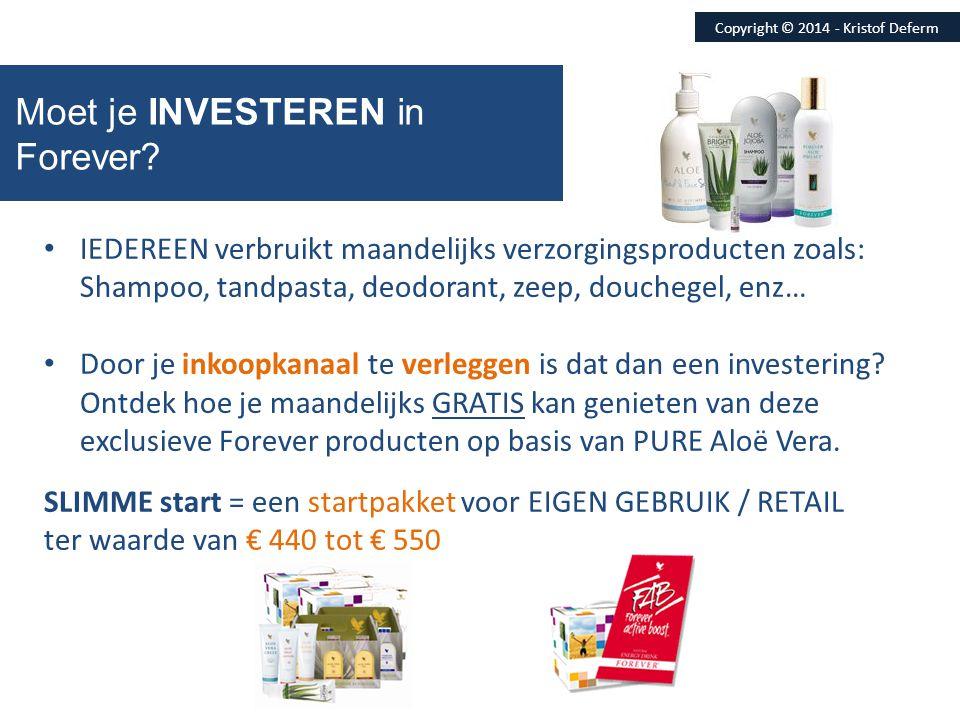 Moet je INVESTEREN in Forever? Copyright © 2014 - Kristof Deferm SLIMME start = een startpakket voor EIGEN GEBRUIK / RETAIL ter waarde van € 440 tot €