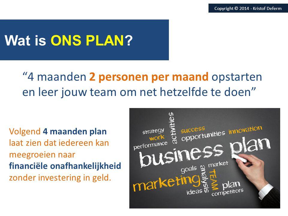 """Wat is ONS PLAN? Copyright © 2014 - Kristof Deferm """"4 maanden 2 personen per maand opstarten en leer jouw team om net hetzelfde te doen"""" Volgend 4 maa"""
