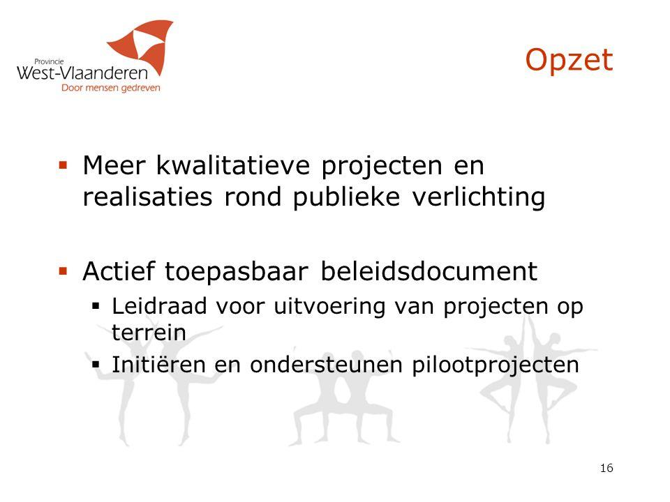 16 Opzet  Meer kwalitatieve projecten en realisaties rond publieke verlichting  Actief toepasbaar beleidsdocument  Leidraad voor uitvoering van pro