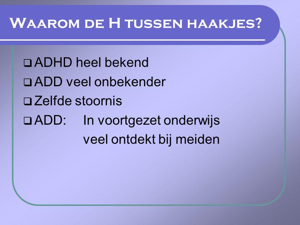 Waarom de H tussen haakjes?  ADHD heel bekend  ADD veel onbekender  Zelfde stoornis  ADD: In voortgezet onderwijs veel ontdekt bij meiden