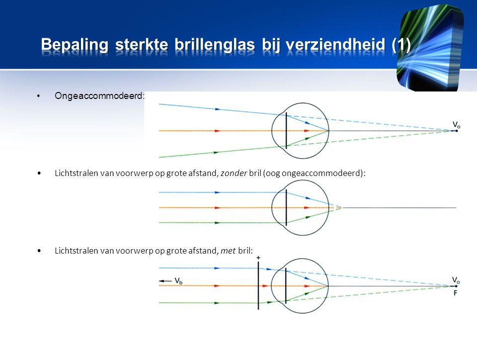 •Ongeaccommodeerd: •Lichtstralen van voorwerp op grote afstand, zonder bril (oog ongeaccommodeerd): •Lichtstralen van voorwerp op grote afstand, met bril:
