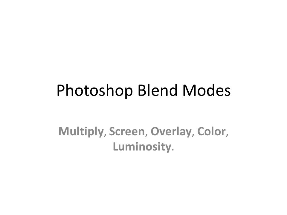 Photoshop Blend Modes Multiply, Screen, Overlay, Color, Luminosity.