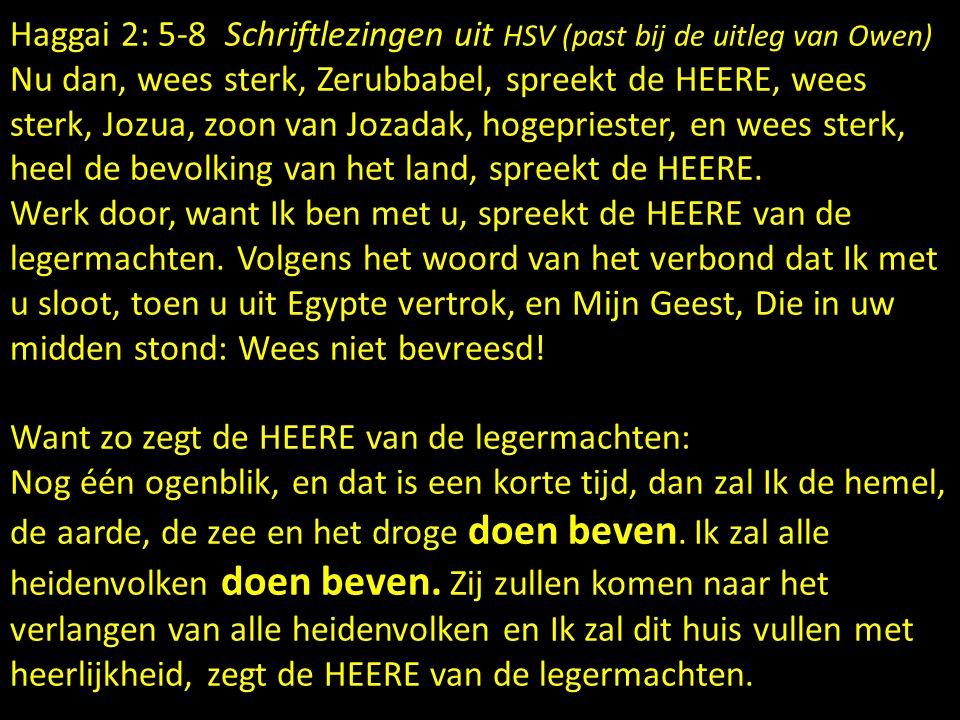 Haggai 2: 5-8 Schriftlezingen uit HSV (past bij de uitleg van Owen) Nu dan, wees sterk, Zerubbabel, spreekt de HEERE, wees sterk, Jozua, zoon van Jozadak, hogepriester, en wees sterk, heel de bevolking van het land, spreekt de HEERE.