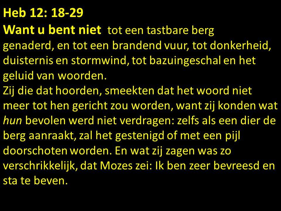 Heb 12: 18-29 Want u bent niet tot een tastbare berg genaderd, en tot een brandend vuur, tot donkerheid, duisternis en stormwind, tot bazuingeschal en het geluid van woorden.