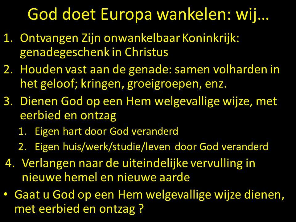 God doet Europa wankelen: wij… 1.Ontvangen Zijn onwankelbaar Koninkrijk: genadegeschenk in Christus 2.Houden vast aan de genade: samen volharden in het geloof; kringen, groeigroepen, enz.