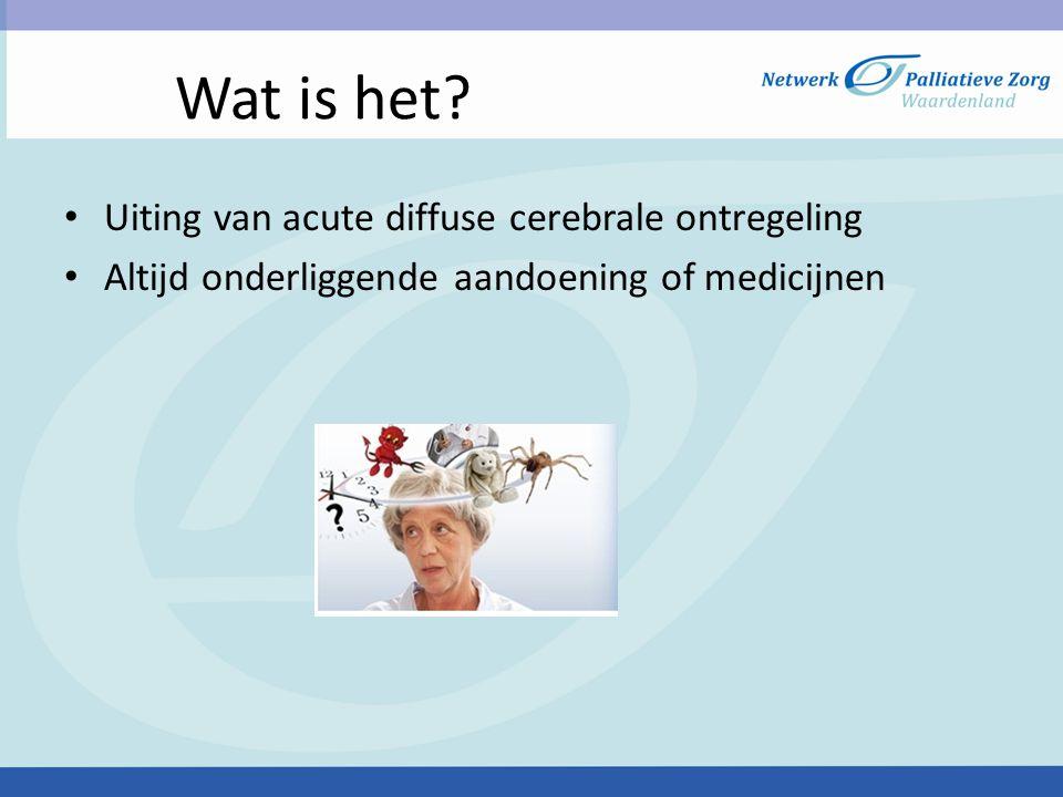 Wat is het? • Uiting van acute diffuse cerebrale ontregeling • Altijd onderliggende aandoening of medicijnen