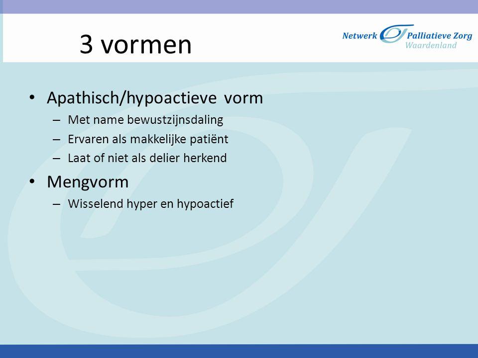 3 vormen • Apathisch/hypoactieve vorm – Met name bewustzijnsdaling – Ervaren als makkelijke patiënt – Laat of niet als delier herkend • Mengvorm – Wis