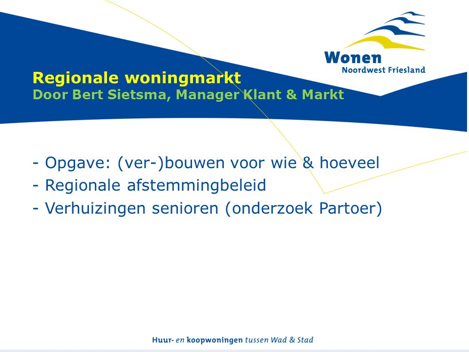 Regionale woningmarkt Door Bert Sietsma, Manager Klant & Markt - Opgave: (ver-)bouwen voor wie & hoeveel - Regionale afstemmingbeleid - Verhuizingen senioren (onderzoek Partoer)