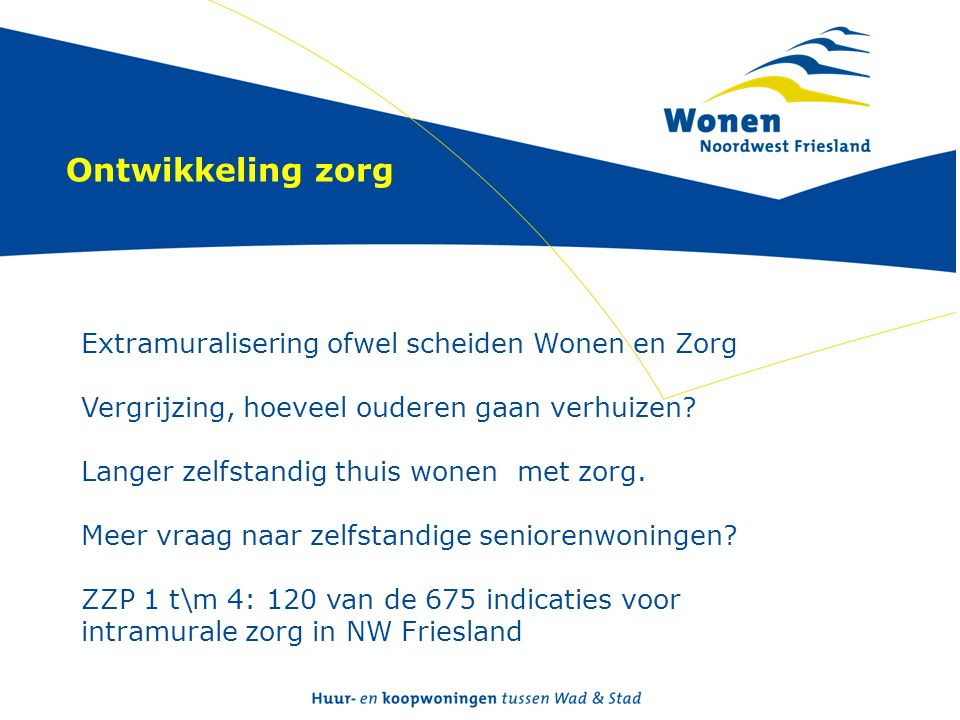 Ontwikkeling zorg Extramuralisering ofwel scheiden Wonen en Zorg Vergrijzing, hoeveel ouderen gaan verhuizen? Langer zelfstandig thuis wonen met zorg.