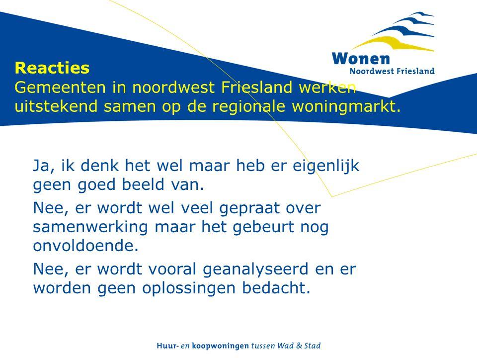 Reacties Gemeenten in noordwest Friesland werken uitstekend samen op de regionale woningmarkt. Ja, ik denk het wel maar heb er eigenlijk geen goed bee