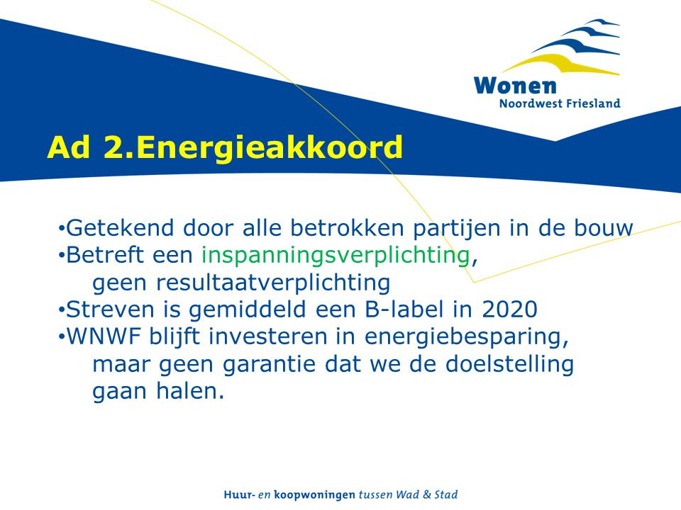 Ad 2.Energieakkoord • Getekend door alle betrokken partijen in de bouw • Betreft een inspanningsverplichting, geen resultaatverplichting • Streven is gemiddeld een B-label in 2020 • WNWF blijft investeren in energiebesparing, maar geen garantie dat we de doelstelling gaan halen.
