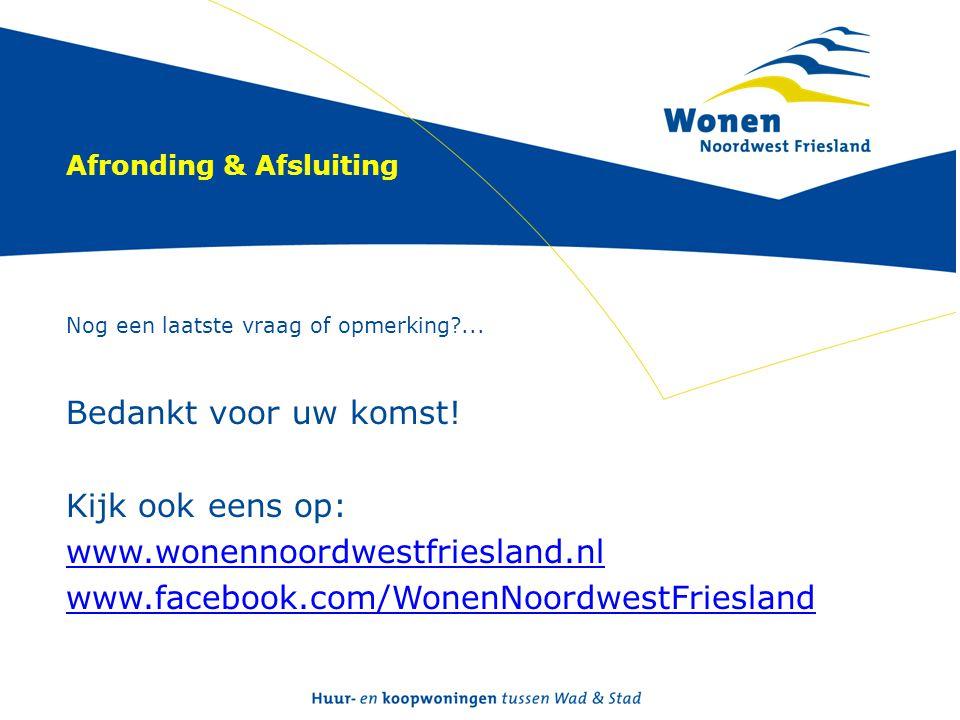 Afronding & Afsluiting Nog een laatste vraag of opmerking?... Bedankt voor uw komst! Kijk ook eens op: www.wonennoordwestfriesland.nl www.facebook.com