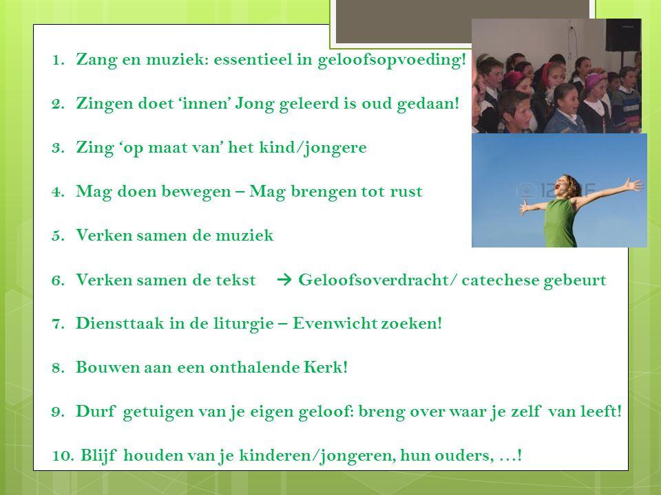1.Zang en muziek: essentieel in geloofsopvoeding! 2.Zingen doet 'innen' Jong geleerd is oud gedaan! 3.Zing 'op maat van' het kind/jongere 4.Mag doen b
