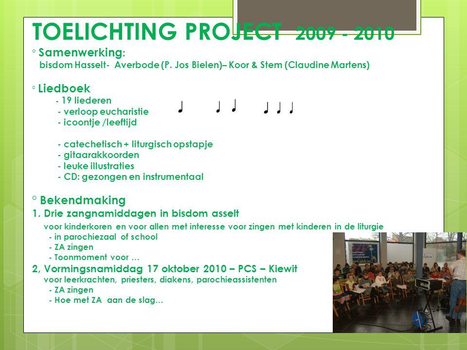 TOELICHTING PROJECT 2009 - 2010 ° Samenwerking : bisdom Hasselt- Averbode (P. Jos Bielen)– Koor & Stem (Claudine Martens) ° Liedboek - 19 liederen - v