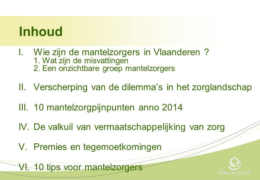 Inhoud I.Wie zijn de mantelzorgers in Vlaanderen ? 1. Wat zijn de misvattingen 2. Een onzichtbare groep mantelzorgers II.Verscherping van de dilemma's