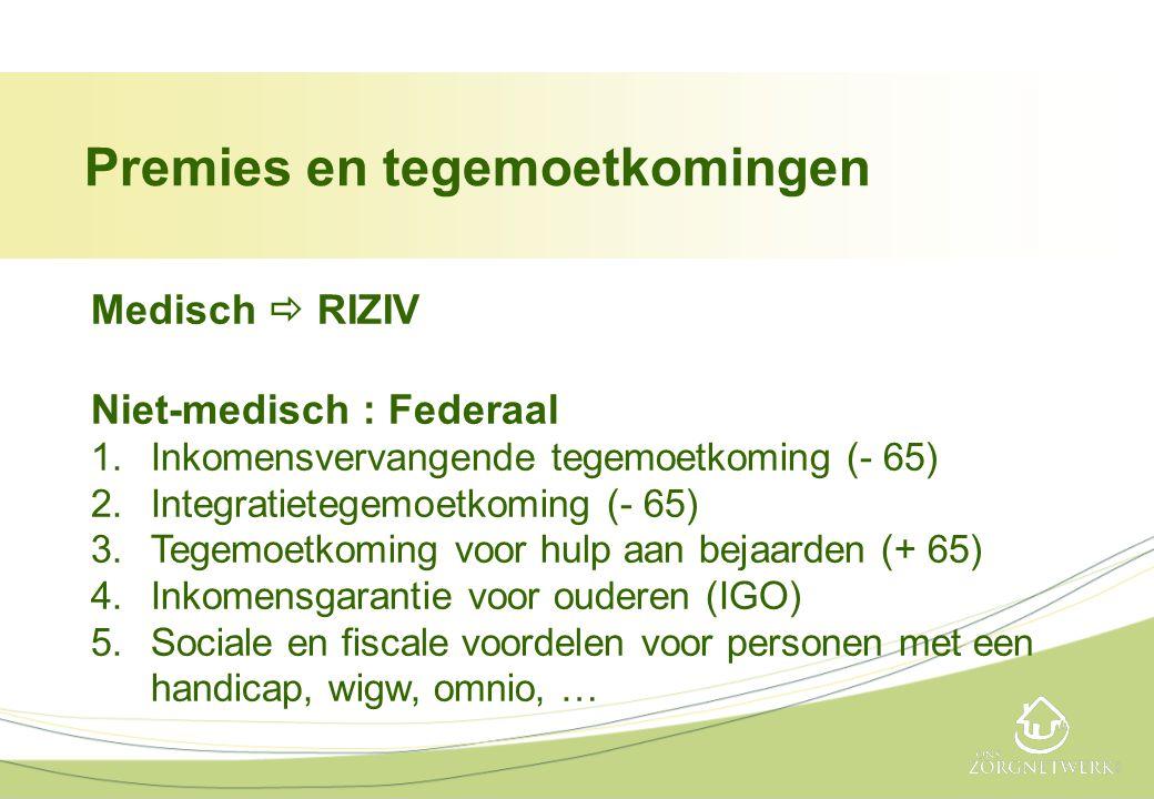 Medisch  RIZIV Niet-medisch : Federaal 1.Inkomensvervangende tegemoetkoming (- 65) 2.Integratietegemoetkoming (- 65) 3.Tegemoetkoming voor hulp aan b