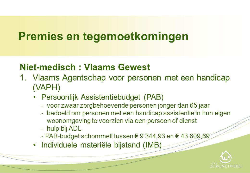Niet-medisch : Vlaams Gewest 1.Vlaams Agentschap voor personen met een handicap (VAPH) •Persoonlijk Assistentiebudget (PAB) -voor zwaar zorgbehoevende