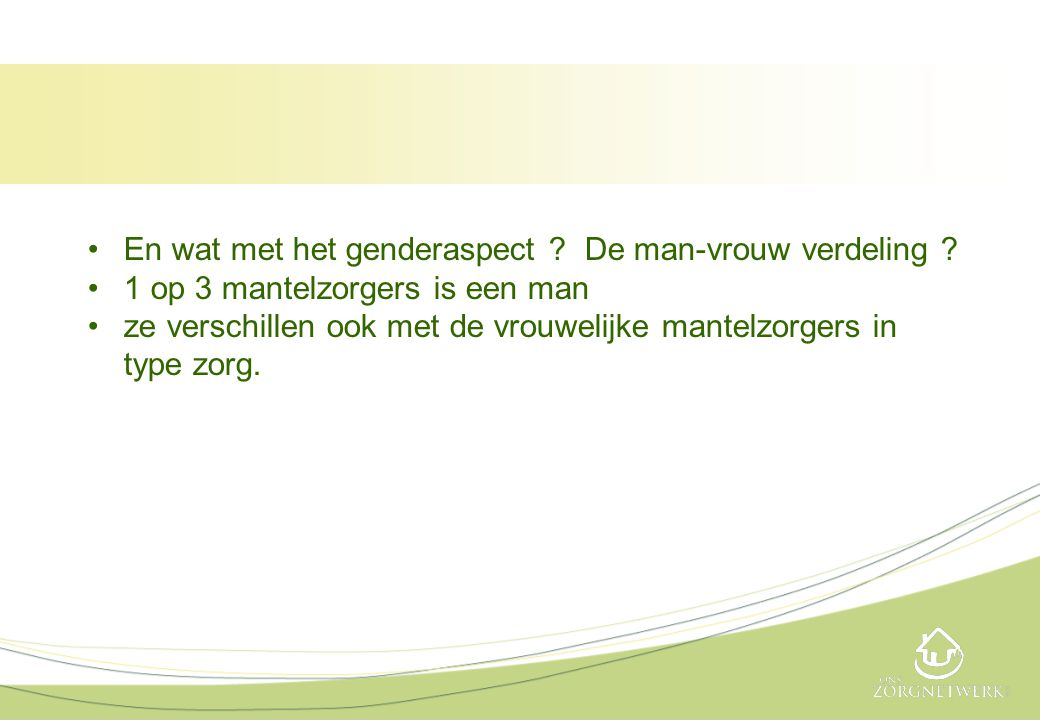•En wat met het genderaspect ? De man-vrouw verdeling ? •1 op 3 mantelzorgers is een man •ze verschillen ook met de vrouwelijke mantelzorgers in type