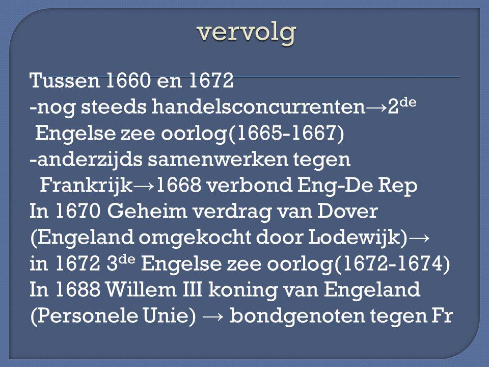 Tussen 1660 en 1672 -nog steeds handelsconcurrenten → 2 de Engelse zee oorlog(1665-1667) -anderzijds samenwerken tegen Frankrijk → 1668 verbond Eng-De
