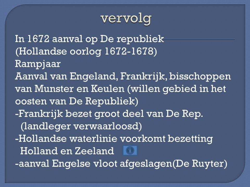 In 1672 aanval op De republiek (Hollandse oorlog 1672-1678) Rampjaar Aanval van Engeland, Frankrijk, bisschoppen van Munster en Keulen (willen gebied