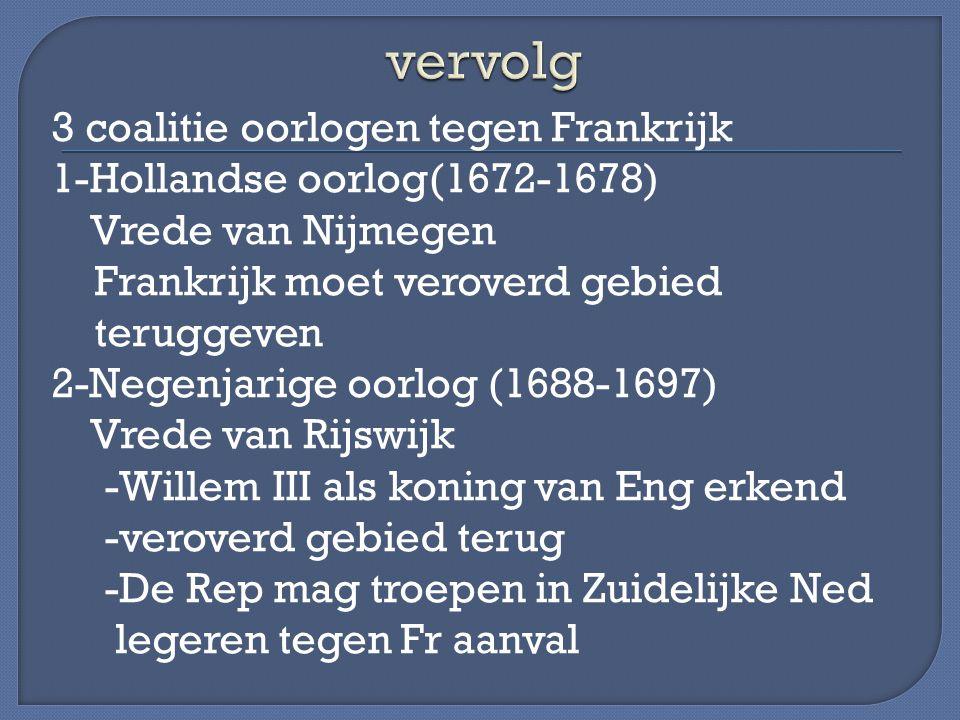 3 coalitie oorlogen tegen Frankrijk 1-Hollandse oorlog(1672-1678) Vrede van Nijmegen Frankrijk moet veroverd gebied teruggeven 2-Negenjarige oorlog (1