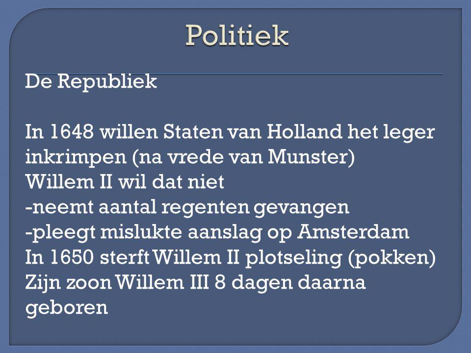 De Republiek In 1648 willen Staten van Holland het leger inkrimpen (na vrede van Munster) Willem II wil dat niet -neemt aantal regenten gevangen -plee