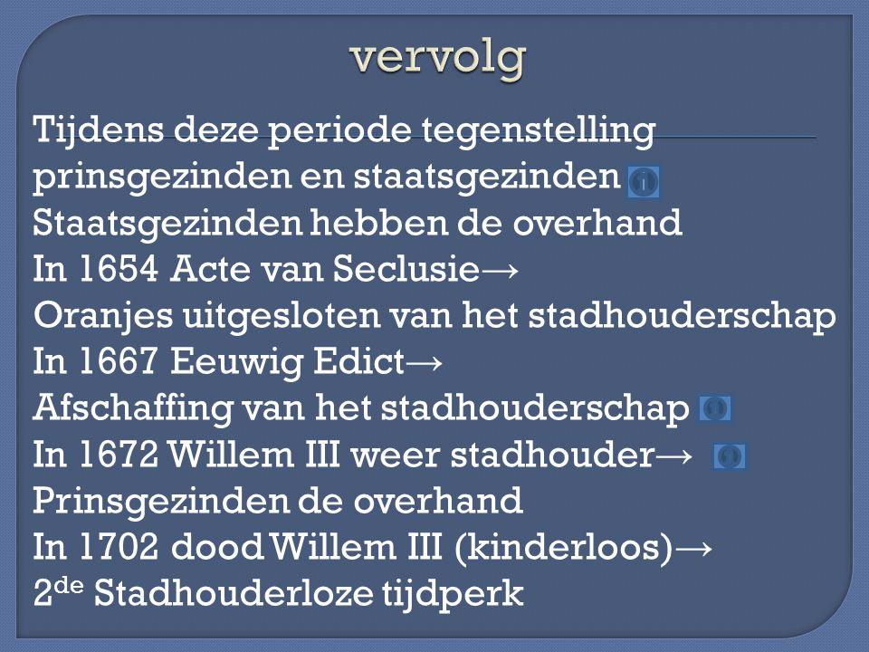 Tijdens deze periode tegenstelling prinsgezinden en staatsgezinden Staatsgezinden hebben de overhand In 1654 Acte van Seclusie → Oranjes uitgesloten v