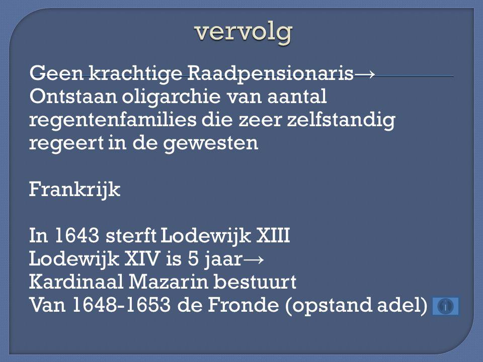Geen krachtige Raadpensionaris → Ontstaan oligarchie van aantal regentenfamilies die zeer zelfstandig regeert in de gewesten Frankrijk In 1643 sterft