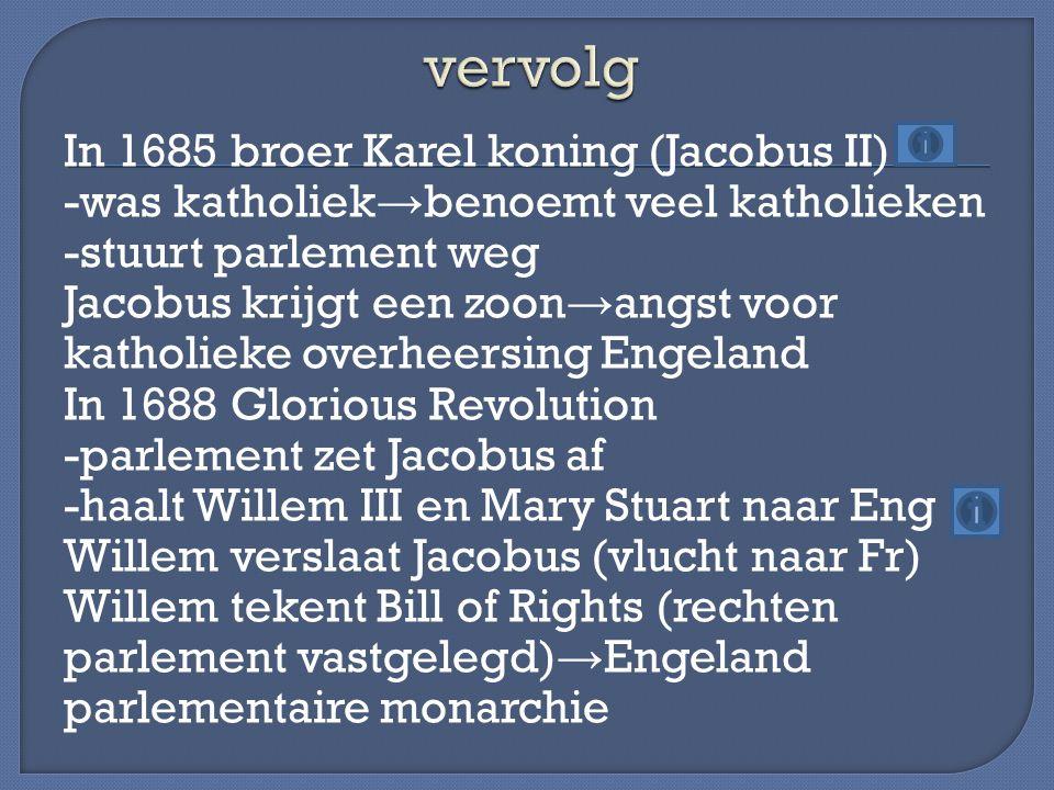 In 1685 broer Karel koning (Jacobus II) -was katholiek → benoemt veel katholieken -stuurt parlement weg Jacobus krijgt een zoon → angst voor katholiek