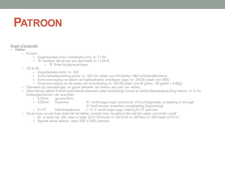 """P ATROON Kogel of projectiel •Kaliber •Europa •Kogeldiameter (mm) x hulslengte (mm); bv 7 x 64 •""""R"""" betekent dat de huls een rand heeft; bv 7 x 64 R •"""