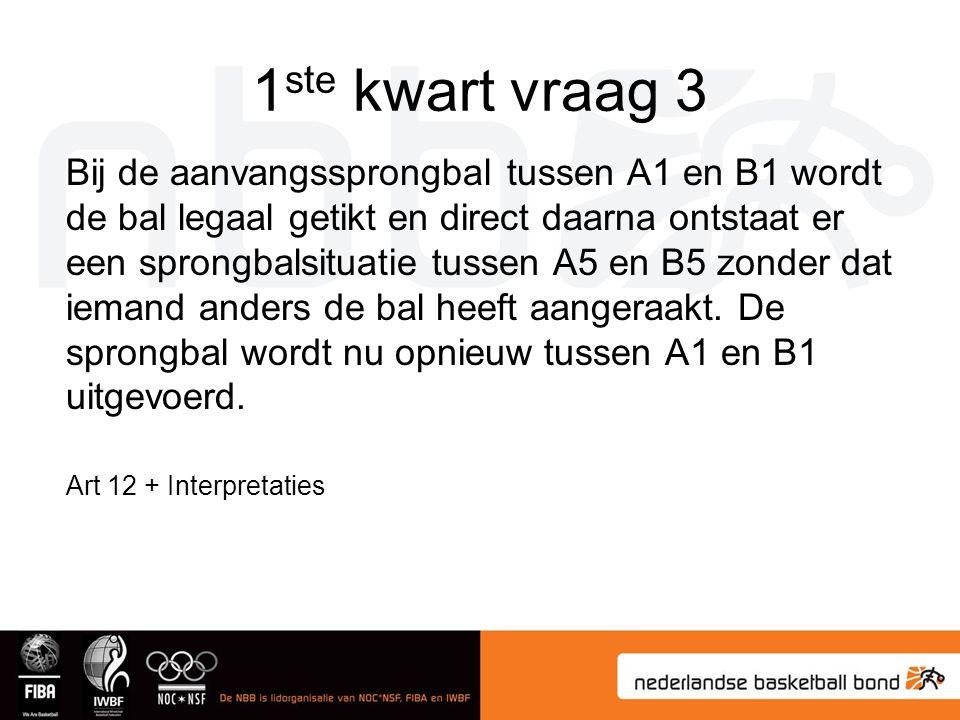 1 ste kwart vraag 3 Bij de aanvangssprongbal tussen A1 en B1 wordt de bal legaal getikt en direct daarna ontstaat er een sprongbalsituatie tussen A5 en B5 zonder dat iemand anders de bal heeft aangeraakt.