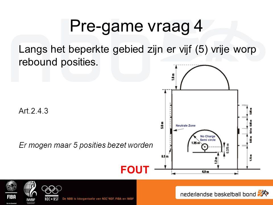 Pre-game vraag 4 Langs het beperkte gebied zijn er vijf (5) vrije worp rebound posities. Art.2.4.3 FOUT Er mogen maar 5 posities bezet worden