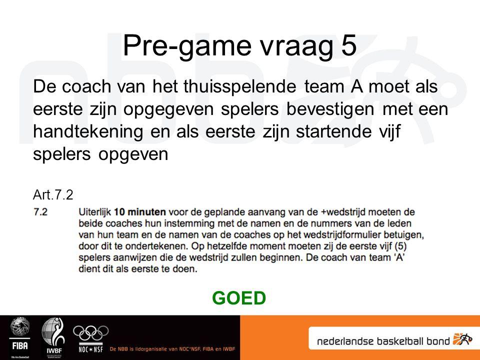 Pre-game vraag 5 De coach van het thuisspelende team A moet als eerste zijn opgegeven spelers bevestigen met een handtekening en als eerste zijn startende vijf spelers opgeven Art.7.2 GOED