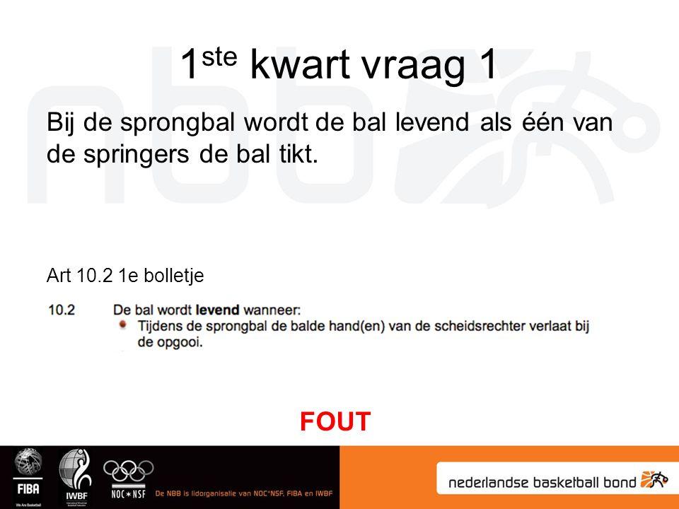 1 ste kwart vraag 1 Bij de sprongbal wordt de bal levend als één van de springers de bal tikt. Art 10.2 1e bolletje FOUT