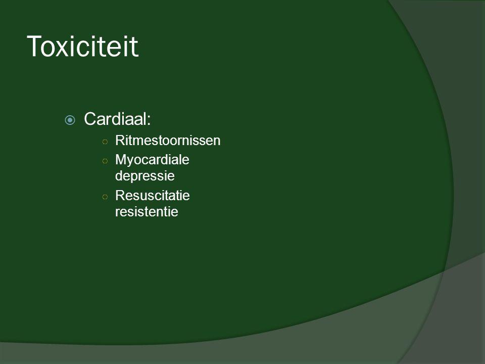 Toxiciteit  Cardiaal: ○ Ritmestoornissen ○ Myocardiale depressie ○ Resuscitatie resistentie