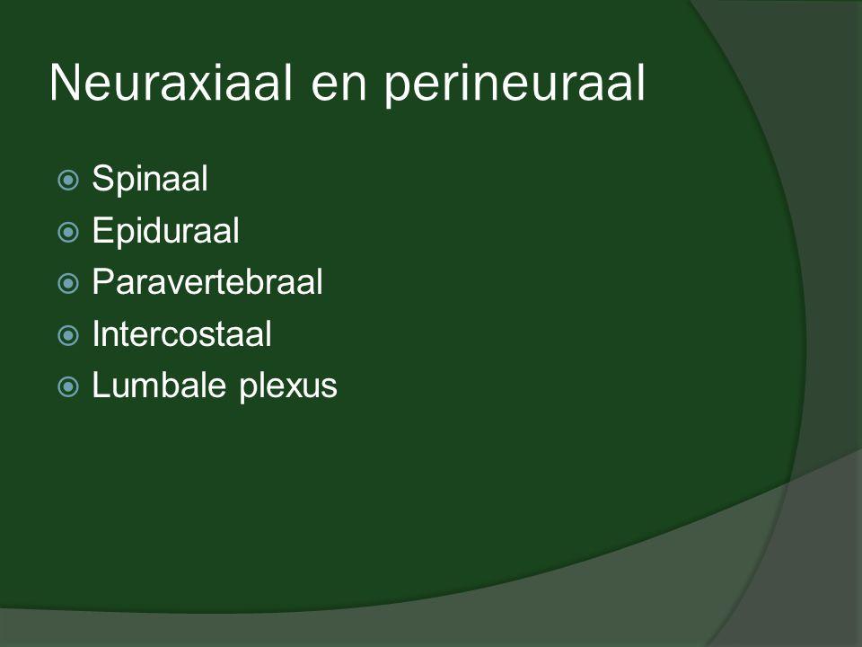 Neuraxiaal en perineuraal  Spinaal  Epiduraal  Paravertebraal  Intercostaal  Lumbale plexus