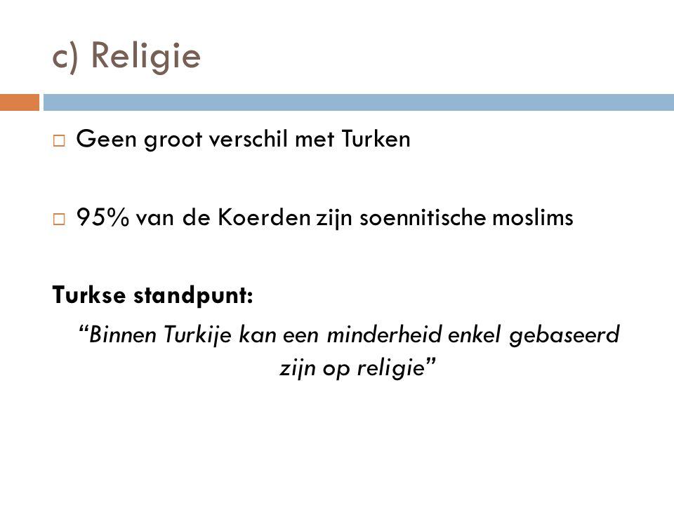 """c) Religie  Geen groot verschil met Turken  95% van de Koerden zijn soennitische moslims Turkse standpunt: """"Binnen Turkije kan een minderheid enkel"""