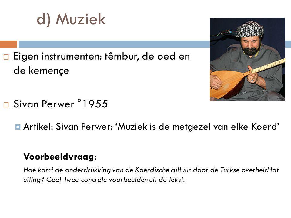 d) Muziek  Eigen instrumenten: têmbur, de oed en de kemençe  Sivan Perwer °1955  Artikel: Sivan Perwer: 'Muziek is de metgezel van elke Koerd' Voor