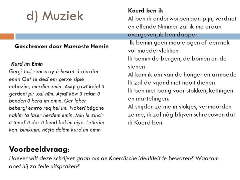d) Muziek Koerd ben ik Al ben ik onderworpen aan pijn, verdriet en ellende Nimmer zal ik me eraan overgeven, ik ben dapper Ik bemin geen mooie ogen of