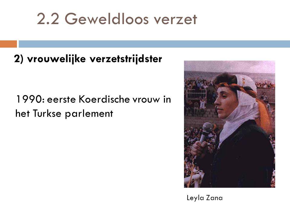 2.2 Geweldloos verzet 1990: eerste Koerdische vrouw in het Turkse parlement Leyla Zana 2) vrouwelijke verzetstrijdster