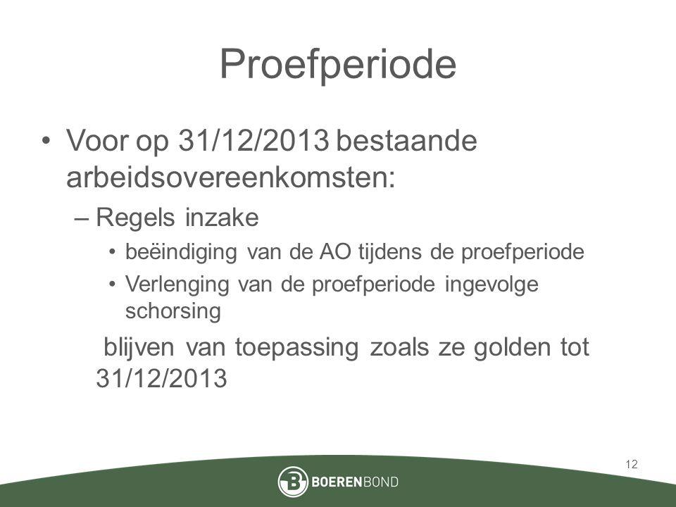 Proefperiode •Voor op 31/12/2013 bestaande arbeidsovereenkomsten: –Regels inzake •beëindiging van de AO tijdens de proefperiode •Verlenging van de proefperiode ingevolge schorsing blijven van toepassing zoals ze golden tot 31/12/2013 12