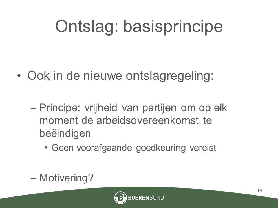 Ontslag: basisprincipe •Ook in de nieuwe ontslagregeling: –Principe: vrijheid van partijen om op elk moment de arbeidsovereenkomst te beëindigen •Geen voorafgaande goedkeuring vereist –Motivering.