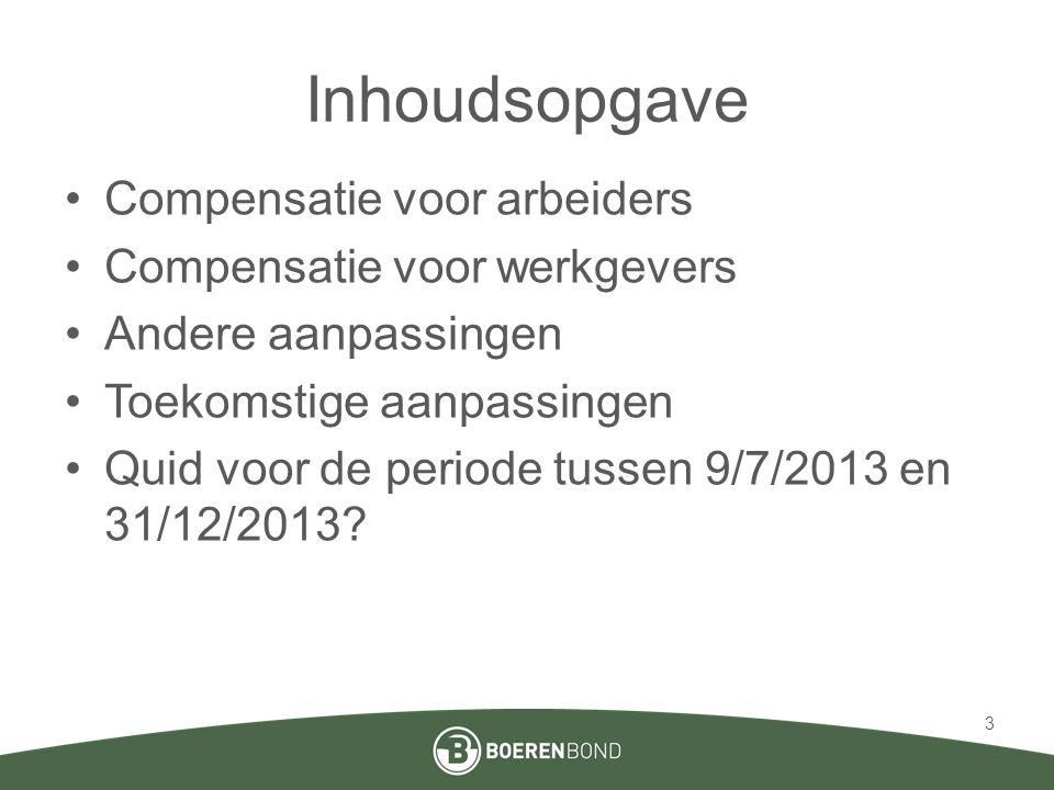 Inhoudsopgave •Compensatie voor arbeiders •Compensatie voor werkgevers •Andere aanpassingen •Toekomstige aanpassingen •Quid voor de periode tussen 9/7/2013 en 31/12/2013.