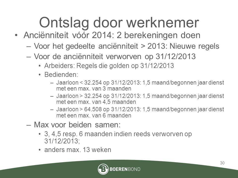 Ontslag door werknemer •Anciënniteit vóór 2014: 2 berekeningen doen –Voor het gedeelte anciënniteit > 2013: Nieuwe regels –Voor de anciënniteit verworven op 31/12/2013 •Arbeiders: Regels die golden op 31/12/2013 •Bedienden: –Jaarloon < 32.254 op 31/12/2013: 1,5 maand/begonnen jaar dienst met een max.