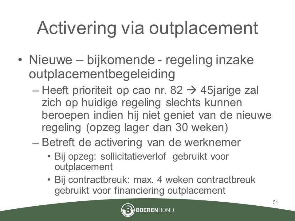 Activering via outplacement •Nieuwe – bijkomende - regeling inzake outplacementbegeleiding –Heeft prioriteit op cao nr. 82  45jarige zal zich op huid