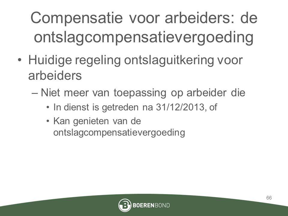 Compensatie voor arbeiders: de ontslagcompensatievergoeding •Huidige regeling ontslaguitkering voor arbeiders –Niet meer van toepassing op arbeider die •In dienst is getreden na 31/12/2013, of •Kan genieten van de ontslagcompensatievergoeding 66